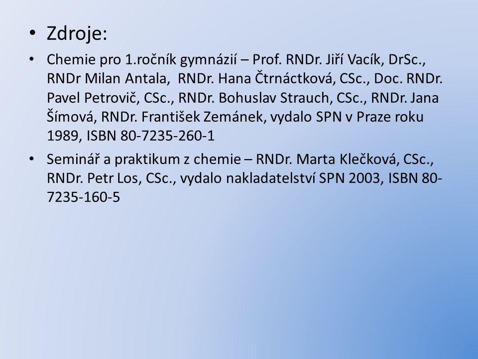 Zdroje: Chemie pro 1.ročník gymnázií – Prof. RNDr. Jiří Vacík, DrSc., RNDr Milan Antala, RNDr. Hana Čtrnáctková, CSc., Doc. RNDr. Pavel Petrovič, CSc.