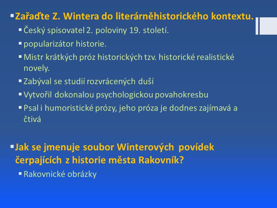  Zařaďte Z. Wintera do literárněhistorického kontextu.  Český spisovatel 2. poloviny 19. století.  popularizátor historie.  Mistr krátkých próz hi
