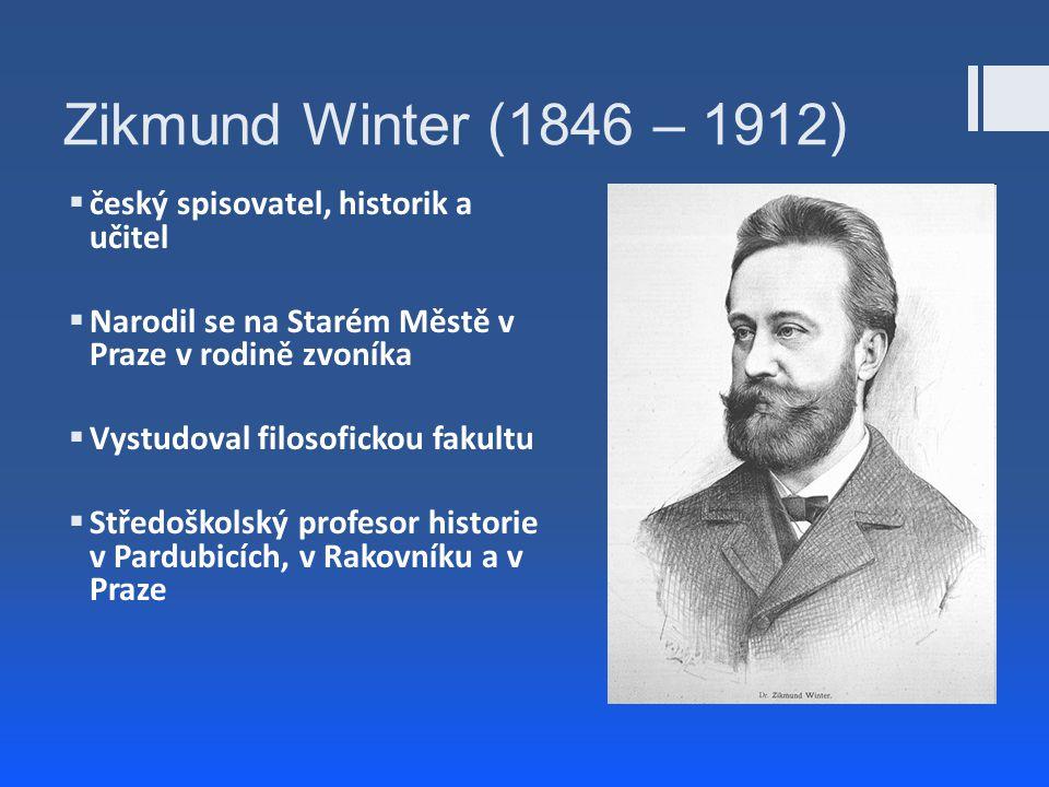 Zikmund Winter (1846 – 1912)  český spisovatel, historik a učitel  Narodil se na Starém Městě v Praze v rodině zvoníka  Vystudoval filosofickou fak