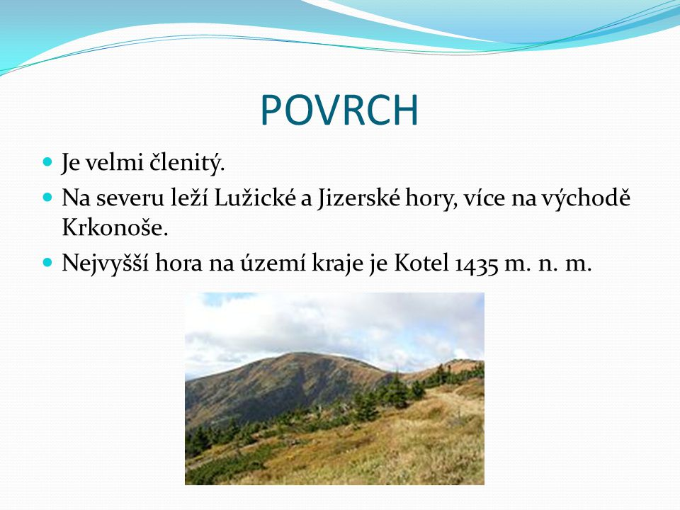 POVRCH Je velmi členitý. Na severu leží Lužické a Jizerské hory, více na východě Krkonoše. Nejvyšší hora na území kraje je Kotel 1435 m. n. m.
