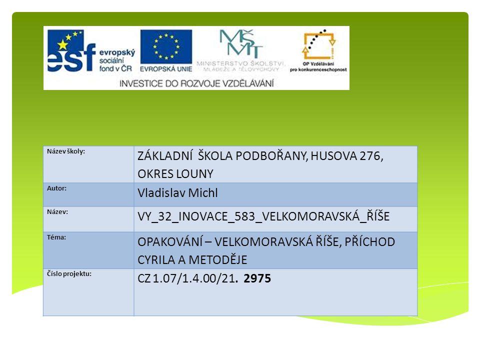 Název školy: ZÁKLADNÍ ŠKOLA PODBOŘANY, HUSOVA 276, OKRES LOUNY Autor: Vladislav Michl Název: VY_32_INOVACE_583_VELKOMORAVSKÁ_ŘÍŠE Téma: OPAKOVÁNÍ – VELKOMORAVSKÁ ŘÍŠE, PŘÍCHOD CYRILA A METODĚJE Číslo projektu: CZ 1.07/1.4.00/21.