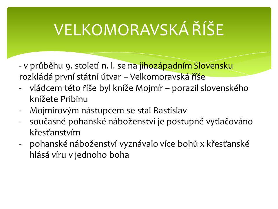 VELKOMORAVSKÁ ŘÍŠE - v průběhu 9. století n. l. se na jihozápadním Slovensku rozkládá první státní útvar – Velkomoravská říše -vládcem této říše byl k