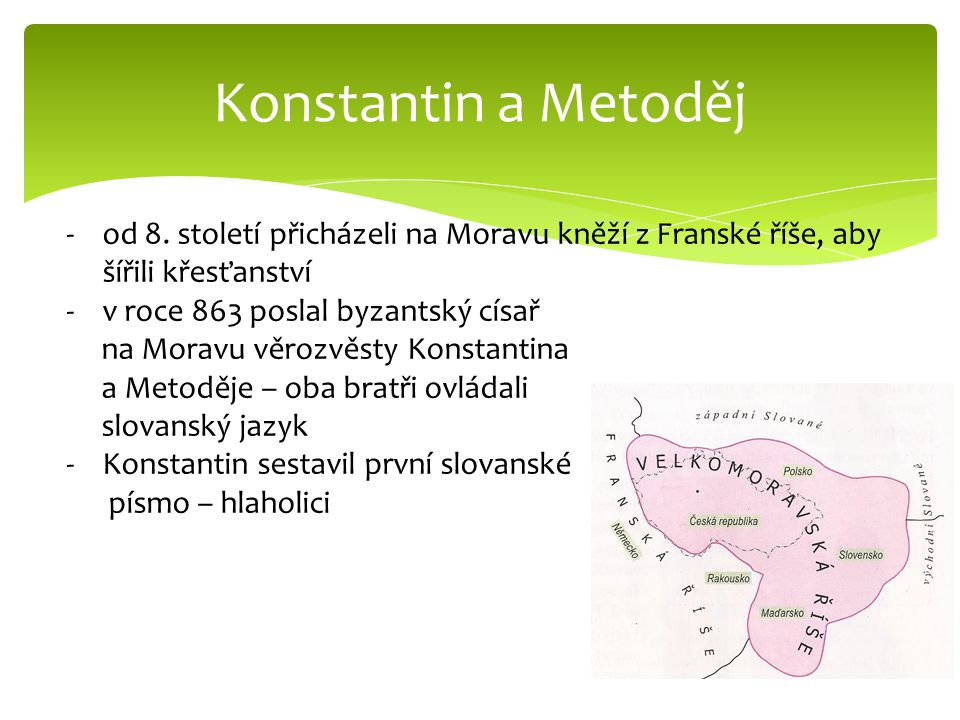 Konstantin a Metoděj -od 8. století přicházeli na Moravu kněží z Franské říše, aby šířili křesťanství -v roce 863 poslal byzantský císař na Moravu věr