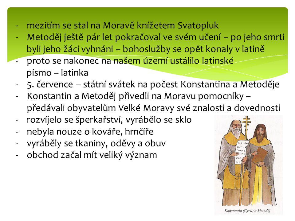 -mezitím se stal na Moravě knížetem Svatopluk -Metoděj ještě pár let pokračoval ve svém učení – po jeho smrti byli jeho žáci vyhnáni – bohoslužby se opět konaly v latině -proto se nakonec na našem území ustálilo latinské písmo – latinka -5.