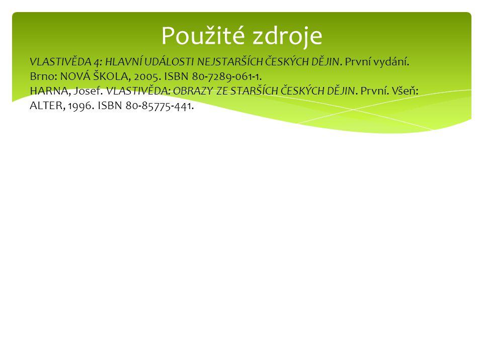 Použité zdroje VLASTIVĚDA 4: HLAVNÍ UDÁLOSTI NEJSTARŠÍCH ČESKÝCH DĚJIN. První vydání. Brno: NOVÁ ŠKOLA, 2005. ISBN 80-7289-061-1. HARNA, Josef. VLASTI