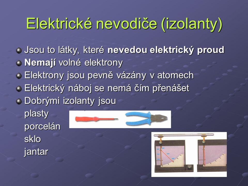 Elektrické nevodiče (izolanty) Jsou to látky, které nevedou elektrický proud Nemají volné elektrony Elektrony jsou pevně vázány v atomech Elektrický n