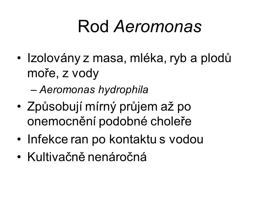 Rod Aeromonas Izolovány z masa, mléka, ryb a plodů moře, z vody –Aeromonas hydrophila Způsobují mírný průjem až po onemocnění podobné choleře Infekce ran po kontaktu s vodou Kultivačně nenáročná