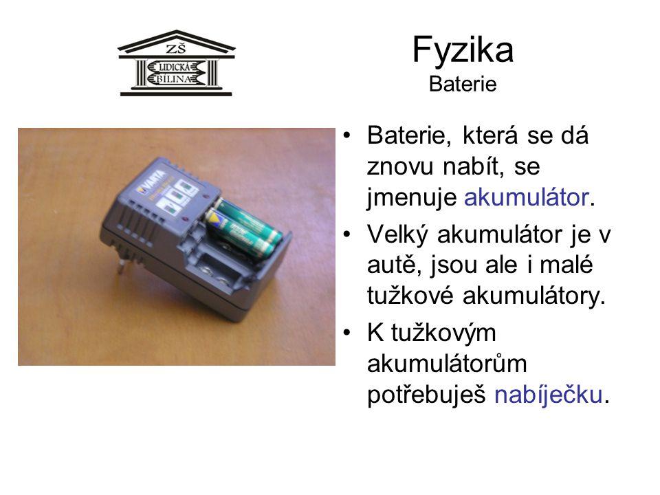 Fyzika Baterie Baterie, která se dá znovu nabít, se jmenuje akumulátor. Velký akumulátor je v autě, jsou ale i malé tužkové akumulátory. K tužkovým ak