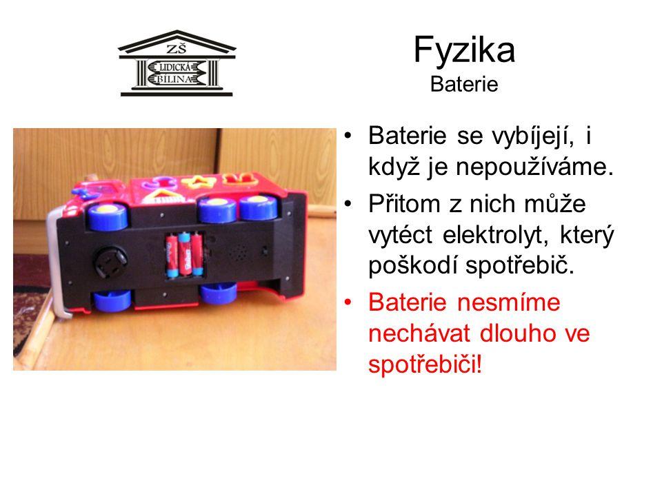 Fyzika Baterie Baterie se vybíjejí, i když je nepoužíváme. Přitom z nich může vytéct elektrolyt, který poškodí spotřebič. Baterie nesmíme nechávat dlo