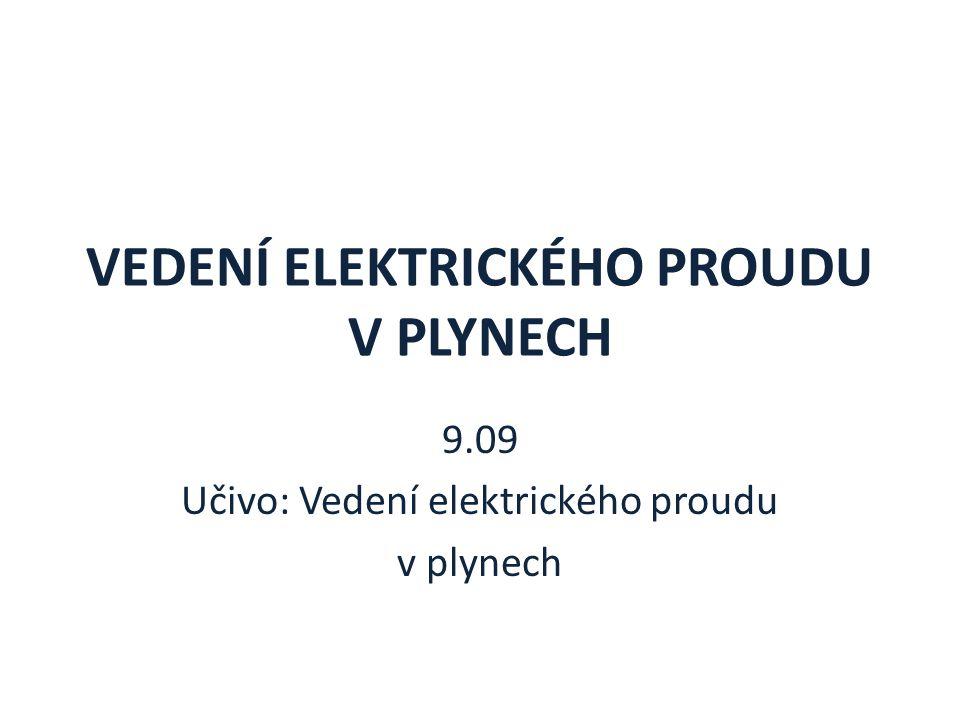 VEDENÍ ELEKTRICKÉHO PROUDU V PLYNECH 9.09 Učivo: Vedení elektrického proudu v plynech