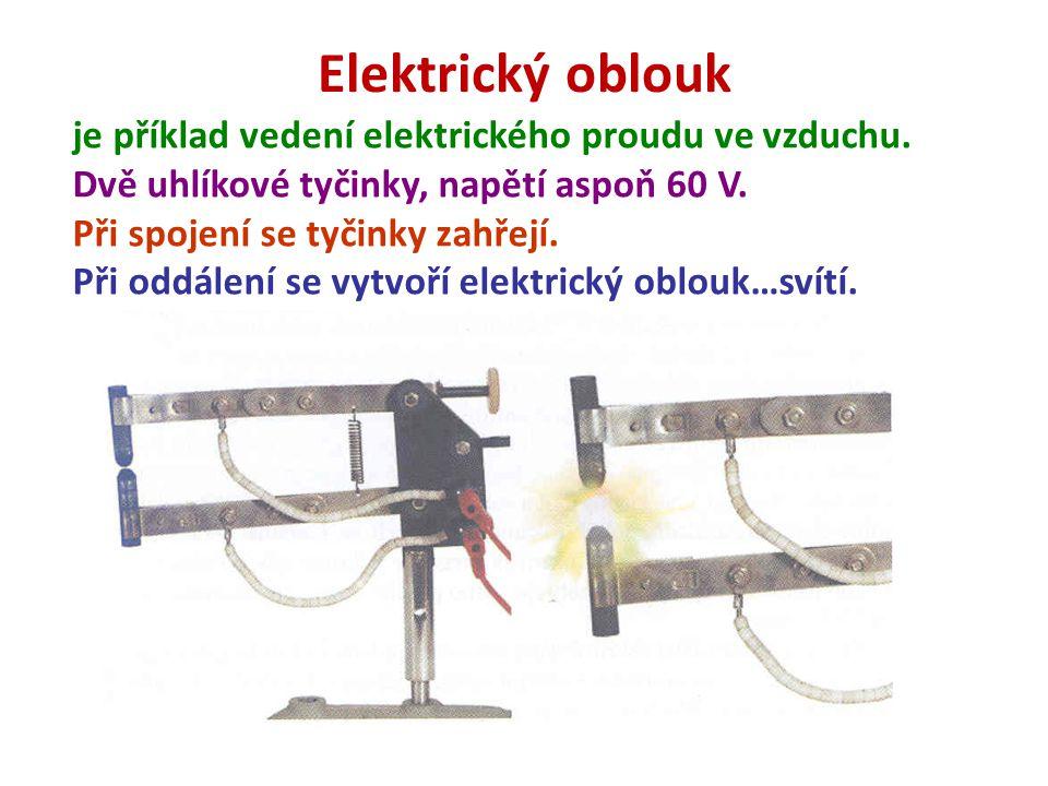 Elektrický oblouk je příklad vedení elektrického proudu ve vzduchu. Dvě uhlíkové tyčinky, napětí aspoň 60 V. Při spojení se tyčinky zahřejí. Při oddál