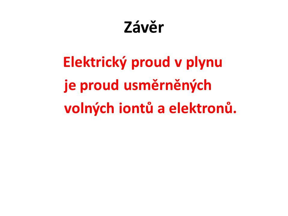 Závěr Elektrický proud v plynu je proud usměrněných volných iontů a elektronů.