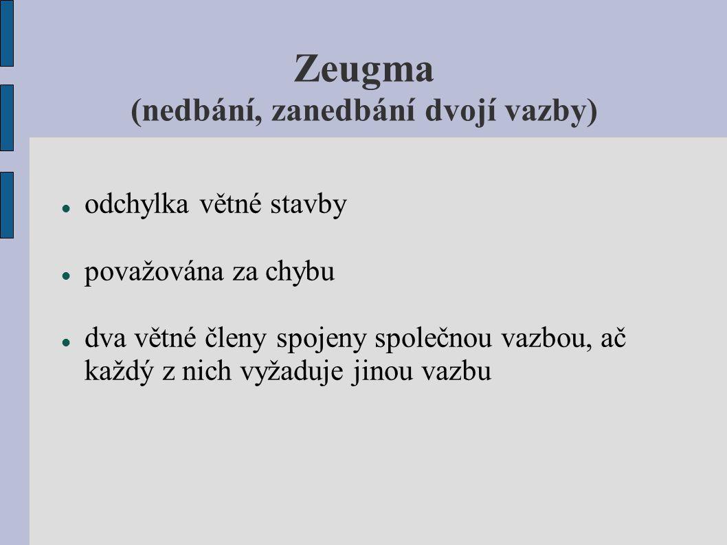 Zeugma (nedbání, zanedbání dvojí vazby) spřežení vazeb vzniká mechanickým spojením jednoho pádu se dvěma slovesy, která mají odlišnou vazbu sloveso má několik předmětů, ale syntakticky se váže jen k jednomu chybné hromadění větných členů závislých na jediném členu řídícím