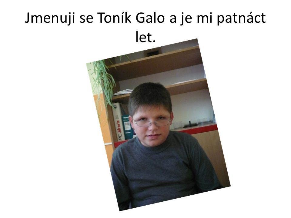 Jmenuji se Toník Galo a je mi patnáct let.