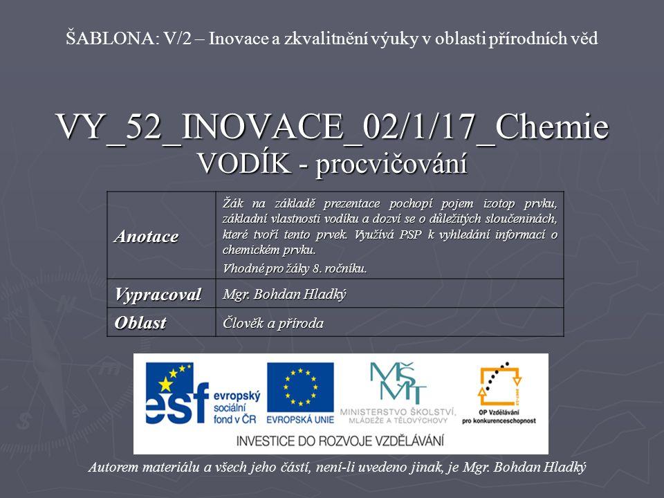 VY_52_INOVACE_02/1/17_Chemie VODÍK - procvičování Autorem materiálu a všech jeho částí, není-li uvedeno jinak, je Mgr. Bohdan Hladký ŠABLONA: V/2 – In