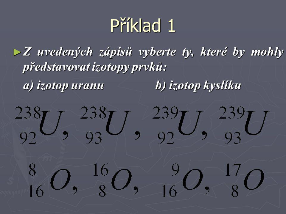 Příklad 1 ► Z uvedených zápisů vyberte ty, které by mohly představovat izotopy prvků: a) izotop uranu b) izotop kyslíku