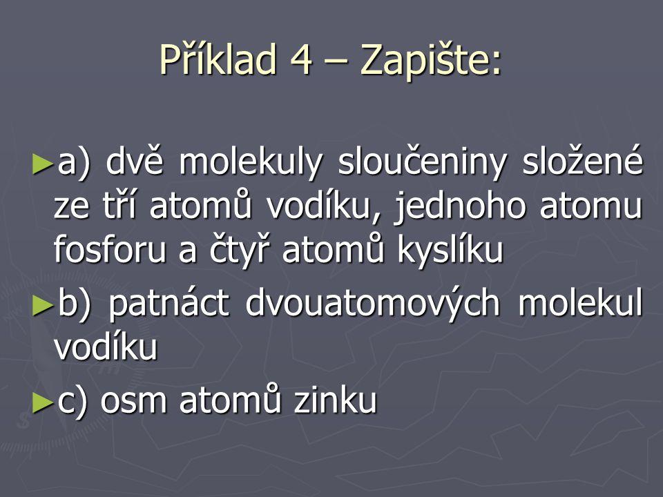 Příklad 4 – Zapište: ► a) dvě molekuly sloučeniny složené ze tří atomů vodíku, jednoho atomu fosforu a čtyř atomů kyslíku ► b) patnáct dvouatomových molekul vodíku ► c) osm atomů zinku