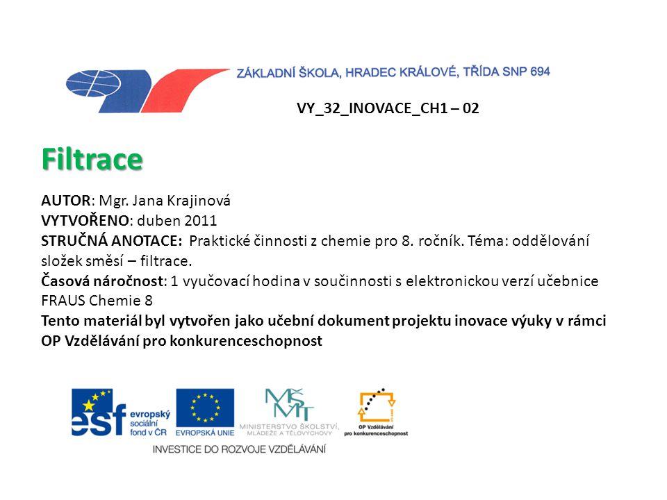 VY_32_INOVACE_CH1 – 02 Filtrace AUTOR: Mgr. Jana Krajinová VYTVOŘENO: duben 2011 STRUČNÁ ANOTACE: Praktické činnosti z chemie pro 8. ročník. Téma: odd
