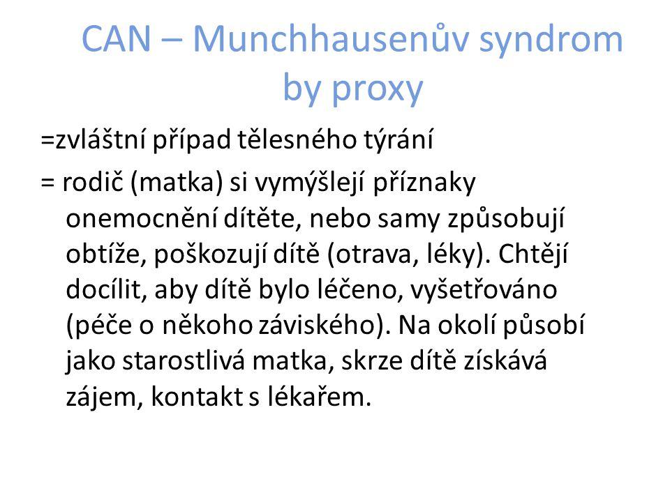 CAN – Munchhausenův syndrom by proxy =zvláštní případ tělesného týrání = rodič (matka) si vymýšlejí příznaky onemocnění dítěte, nebo samy způsobují obtíže, poškozují dítě (otrava, léky).