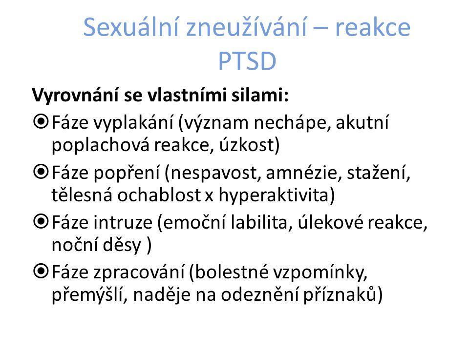 Sexuální zneužívání – reakce PTSD Vyrovnání se vlastními silami:  Fáze vyplakání (význam nechápe, akutní poplachová reakce, úzkost)  Fáze popření (nespavost, amnézie, stažení, tělesná ochablost x hyperaktivita)  Fáze intruze (emoční labilita, úlekové reakce, noční děsy )  Fáze zpracování (bolestné vzpomínky, přemýšlí, naděje na odeznění příznaků)