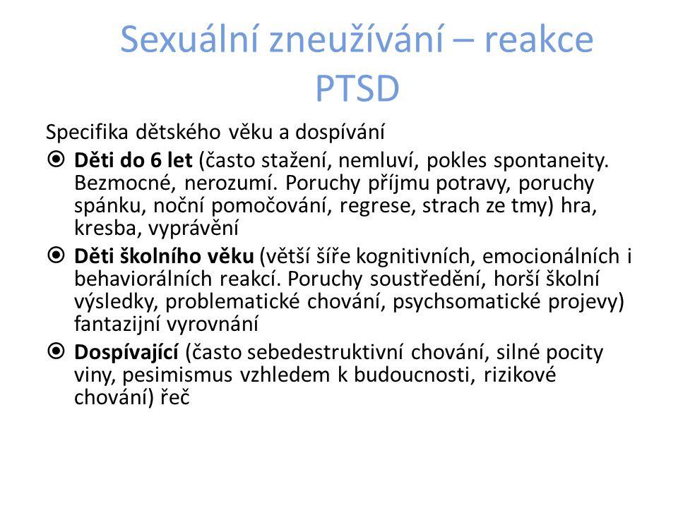 Sexuální zneužívání – reakce PTSD Specifika dětského věku a dospívání  Děti do 6 let (často stažení, nemluví, pokles spontaneity.