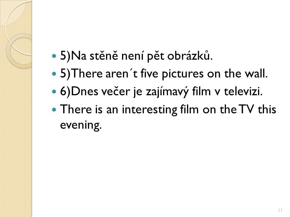 5)Na stěně není pět obrázků. 5)There aren´t five pictures on the wall. 6)Dnes večer je zajímavý film v televizi. There is an interesting film on the T