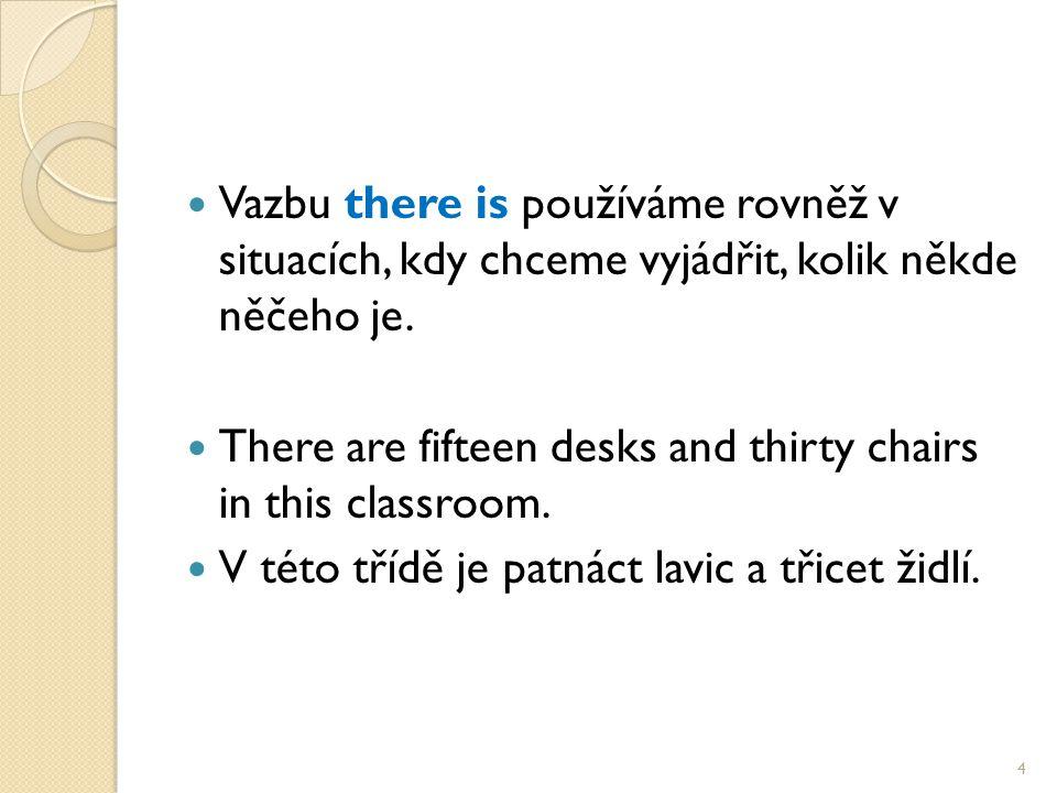 Vazbu there is používáme rovněž v situacích, kdy chceme vyjádřit, kolik někde něčeho je. There are fifteen desks and thirty chairs in this classroom.