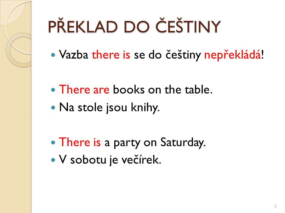 PŘEKLAD DO ČEŠTINY Vazba there is se do češtiny nepřekládá! There are books on the table. Na stole jsou knihy. There is a party on Saturday. V sobotu