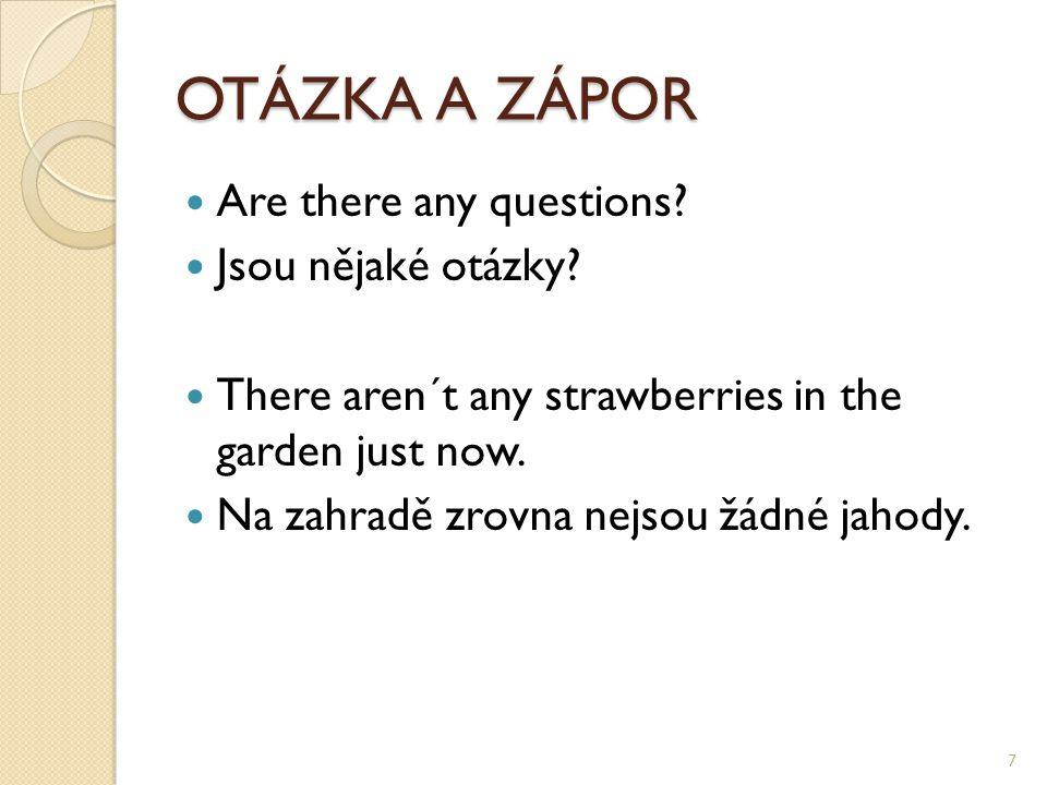 OTÁZKA A ZÁPOR Are there any questions? Jsou nějaké otázky? There aren´t any strawberries in the garden just now. Na zahradě zrovna nejsou žádné jahod