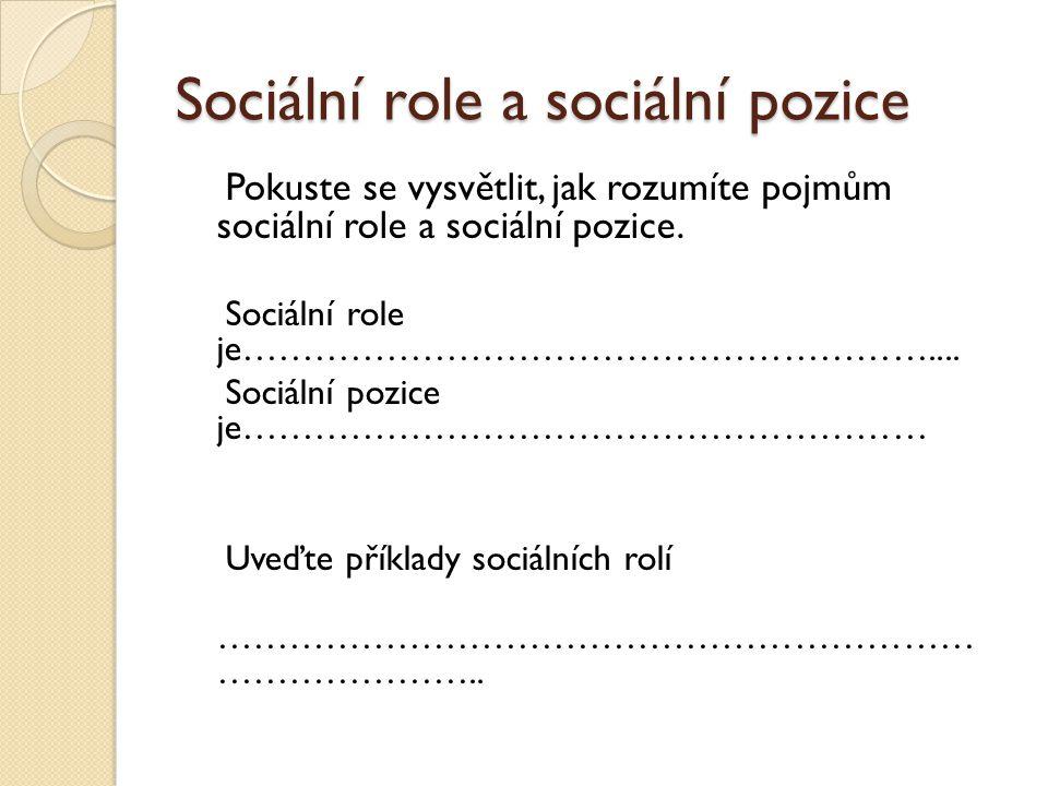 Sociální role a sociální pozice Pokuste se vysvětlit, jak rozumíte pojmům sociální role a sociální pozice.