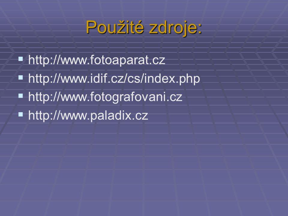 Použité zdroje:  http://www.fotoaparat.cz  http://www.idif.cz/cs/index.php  http://www.fotografovani.cz  http://www.paladix.cz