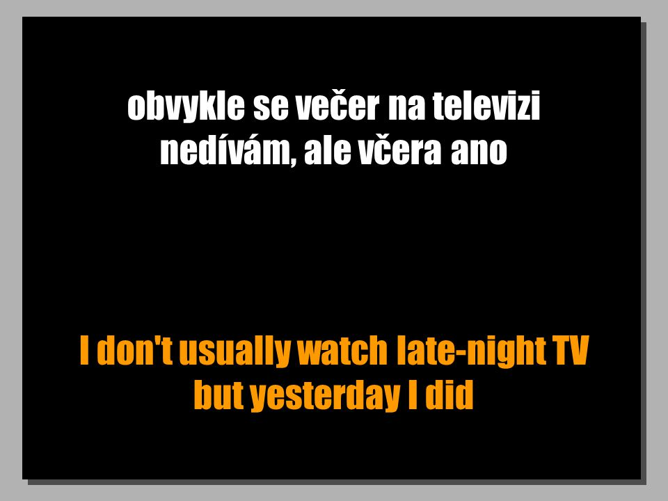 obvykle se večer na televizi nedívám, ale včera ano I don t usually watch late-night TV but yesterday I did