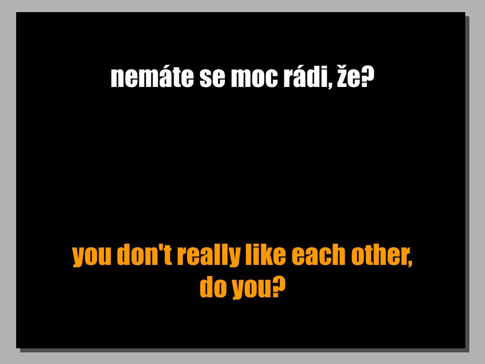 nemáte se moc rádi, že? you don t really like each other, do you?