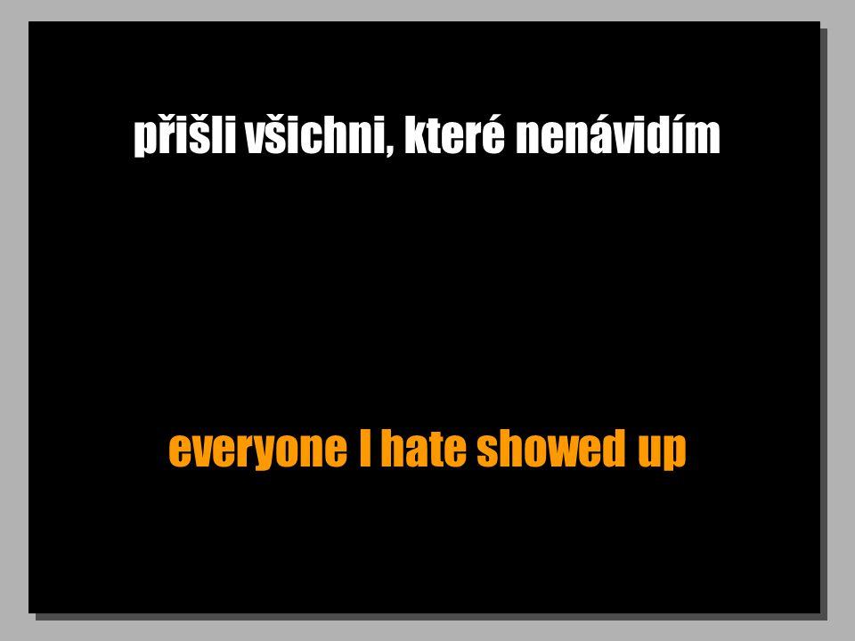 přišli všichni, které nenávidím everyone I hate showed up