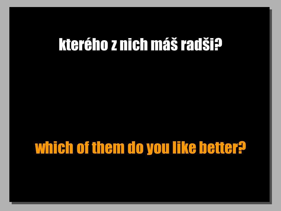 kterého z nich máš radši? which of them do you like better?