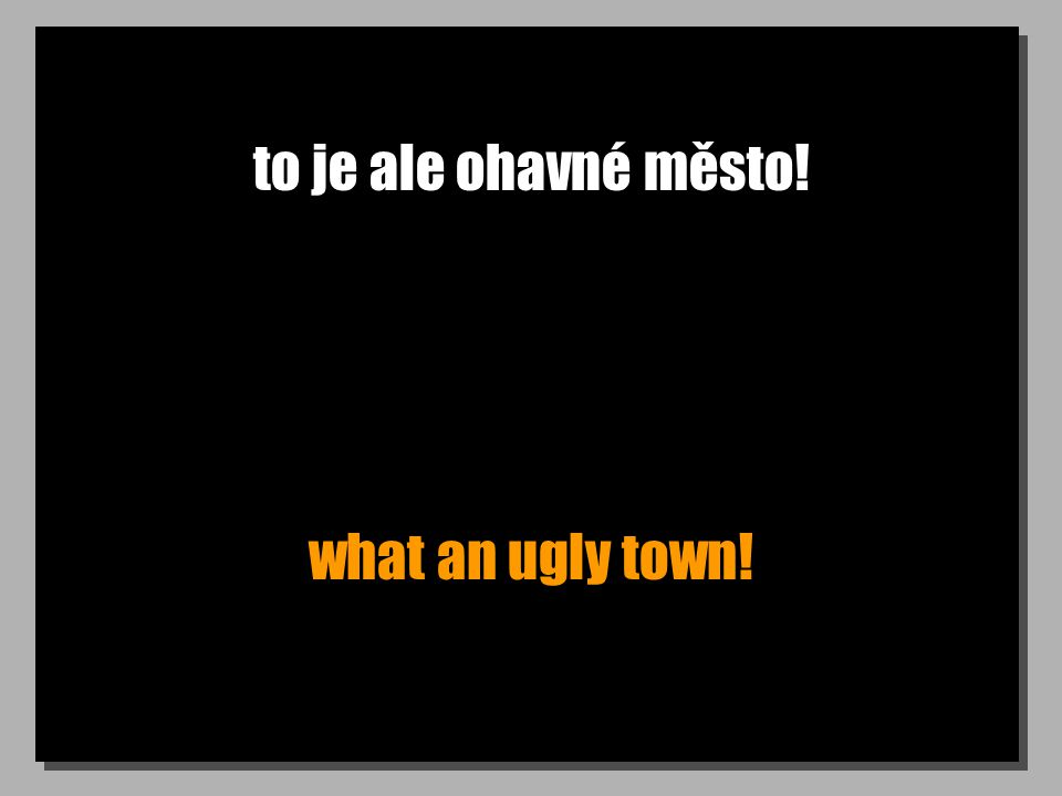 to je ale ohavné město! what an ugly town!