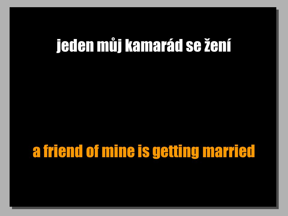 jeden můj kamarád se žení a friend of mine is getting married