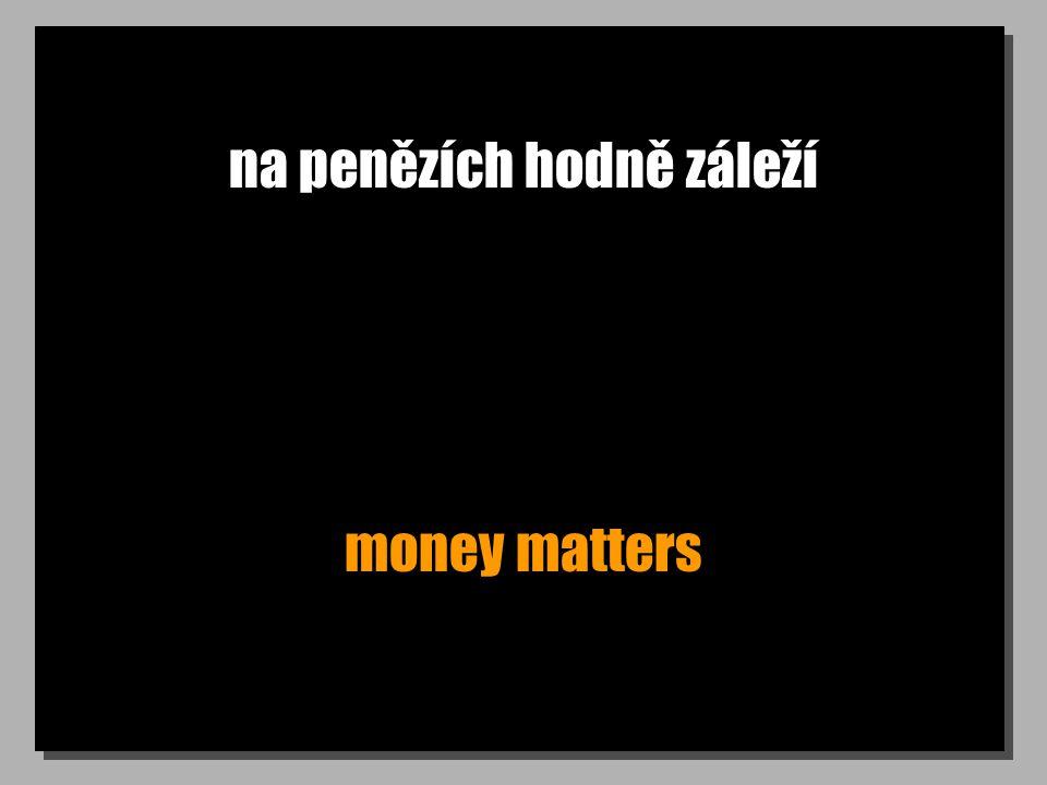 na penězích hodně záleží money matters