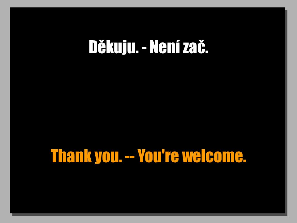 Děkuju. - Není zač. Thank you. -- You re welcome.