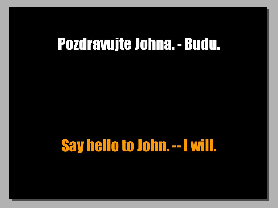 Pozdravujte Johna. - Budu. Say hello to John. -- I will.