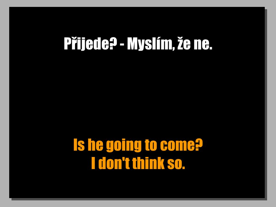 Přijede? - Myslím, že ne. Is he going to come? I don t think so.