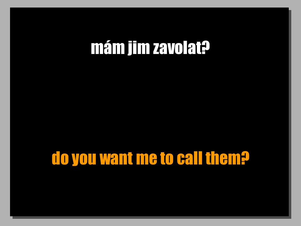 mám jim zavolat? do you want me to call them?