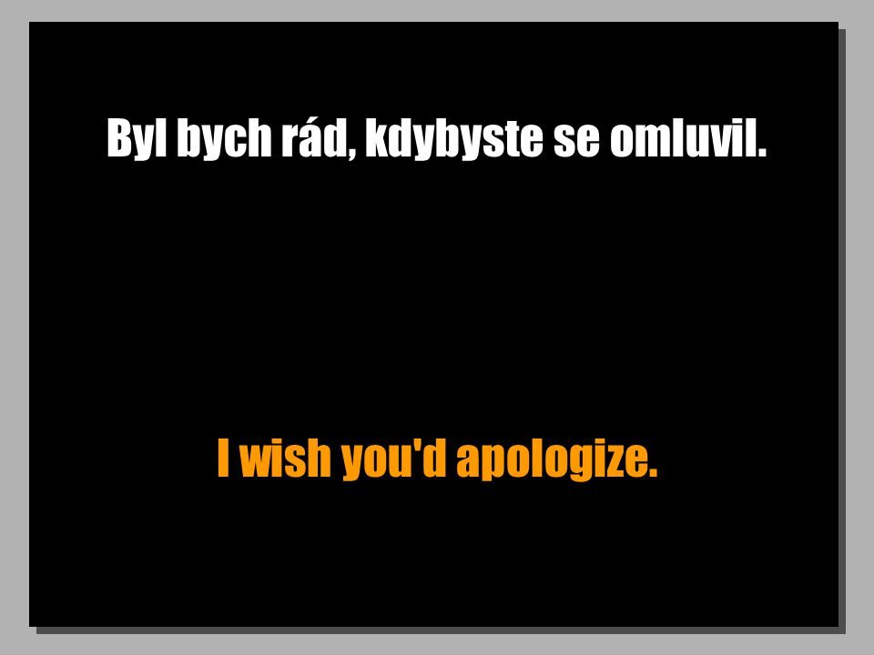 Byl bych rád, kdybyste se omluvil. I wish you d apologize.
