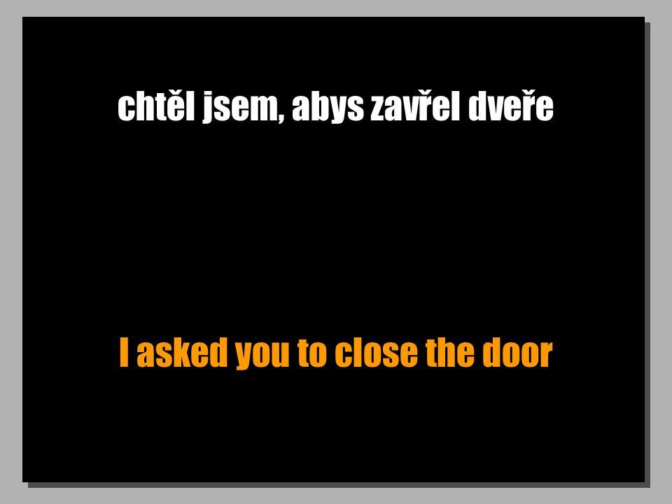 chtěl jsem, abys zavřel dveře I asked you to close the door