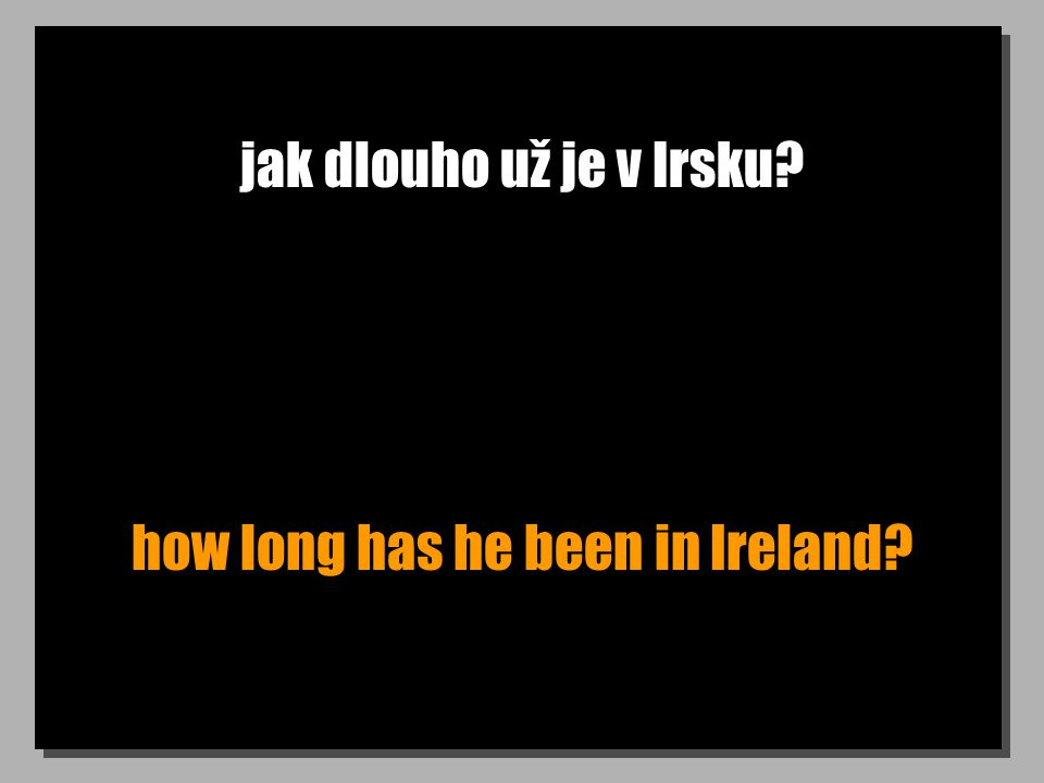 jak dlouho už je v Irsku how long has he been in Ireland