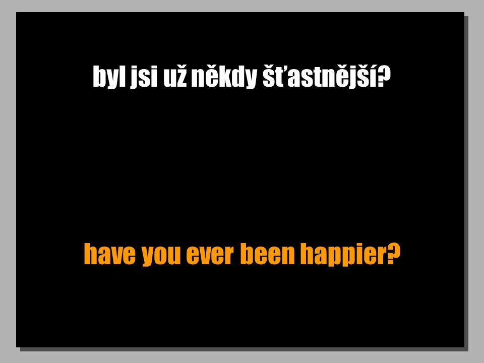 byl jsi už někdy šťastnější have you ever been happier