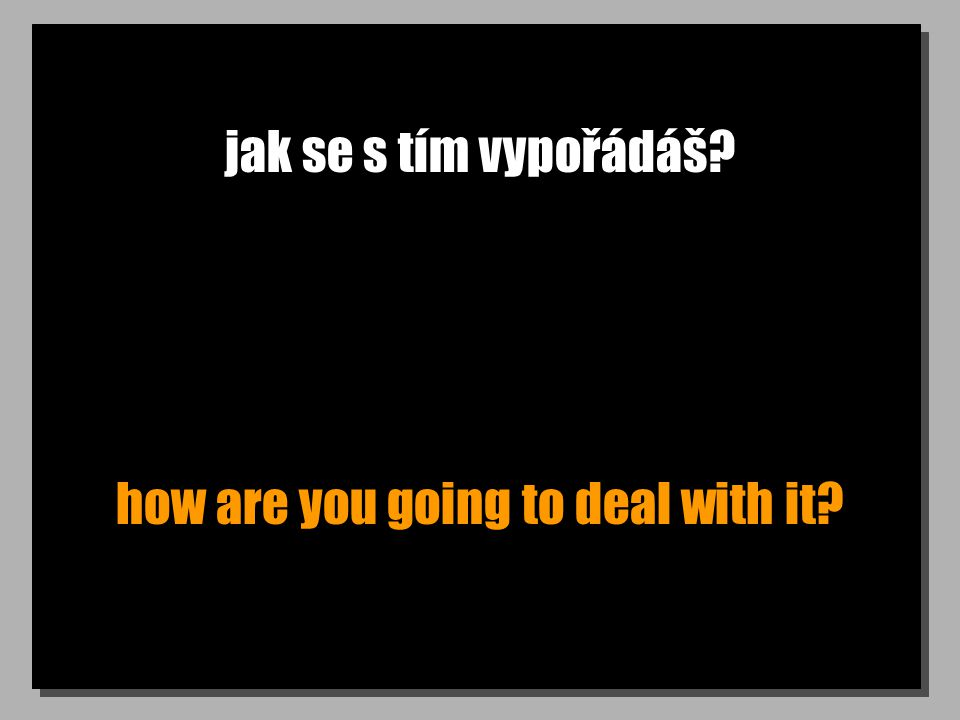 jak se s tím vypořádáš? how are you going to deal with it?