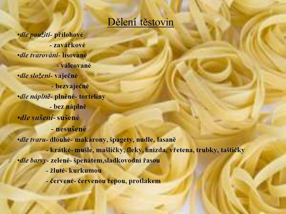 Dělení těstovin dle použití- přílohové - zavářkové dle tvarování- lisované - válcované dle složení- vaječné - bezvaječné dle náplně- plněné- torteliny - bez náplně dle sušení- sušené - nesušené dle tvaru- dlouhé- makarony, špagety, nudle, lasaně - krátké- mušle, mašličky, fleky, hnízda, vřetena, trubky, taštičky dle barvy- zelené- špenátem,sladkovodní řasou - žluté- kurkumou - červené- červenou řepou, protlakem