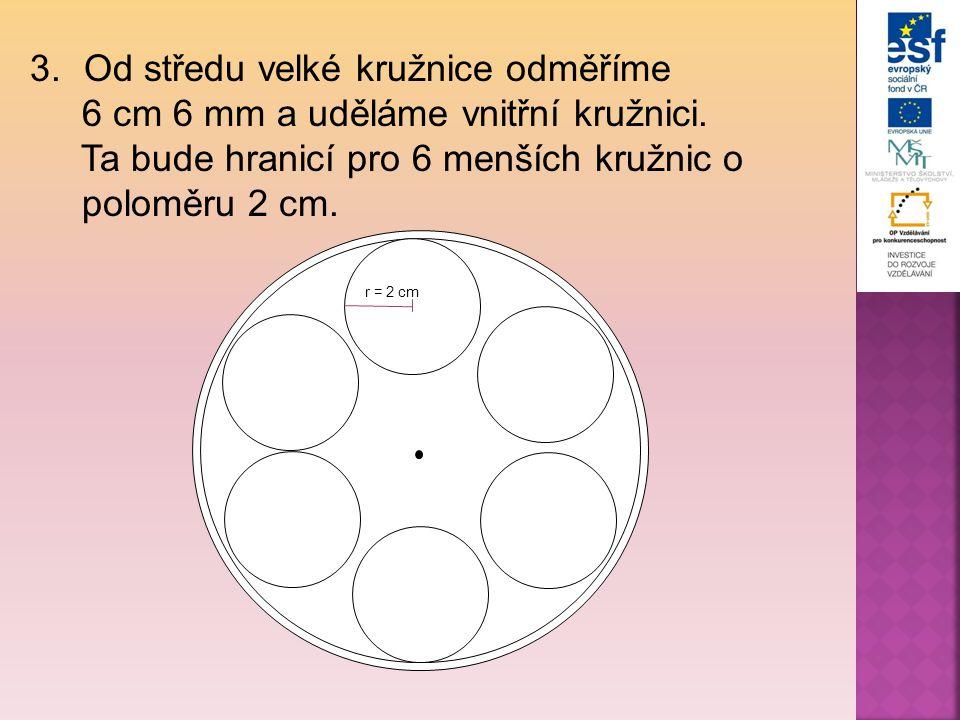 3.Od středu velké kružnice odměříme 6 cm 6 mm a uděláme vnitřní kružnici. Ta bude hranicí pro 6 menších kružnic o poloměru 2 cm. r = 2 cm