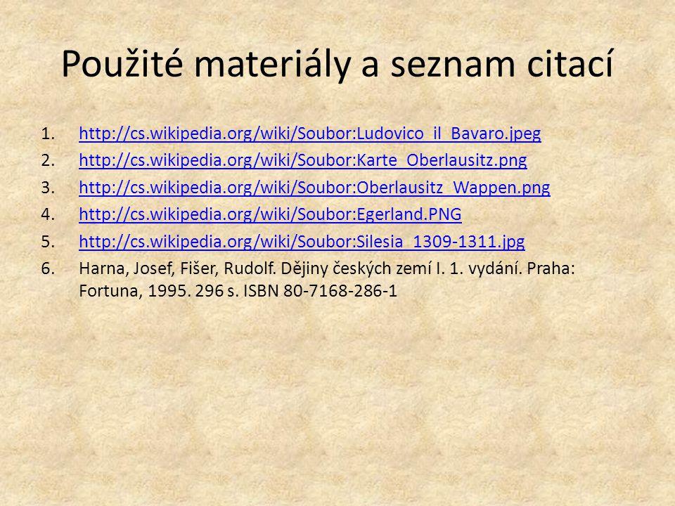 Použité materiály a seznam citací 1.http://cs.wikipedia.org/wiki/Soubor:Ludovico_il_Bavaro.jpeghttp://cs.wikipedia.org/wiki/Soubor:Ludovico_il_Bavaro.jpeg 2.http://cs.wikipedia.org/wiki/Soubor:Karte_Oberlausitz.pnghttp://cs.wikipedia.org/wiki/Soubor:Karte_Oberlausitz.png 3.http://cs.wikipedia.org/wiki/Soubor:Oberlausitz_Wappen.pnghttp://cs.wikipedia.org/wiki/Soubor:Oberlausitz_Wappen.png 4.http://cs.wikipedia.org/wiki/Soubor:Egerland.PNGhttp://cs.wikipedia.org/wiki/Soubor:Egerland.PNG 5.http://cs.wikipedia.org/wiki/Soubor:Silesia_1309-1311.jpghttp://cs.wikipedia.org/wiki/Soubor:Silesia_1309-1311.jpg 6.Harna, Josef, Fišer, Rudolf.